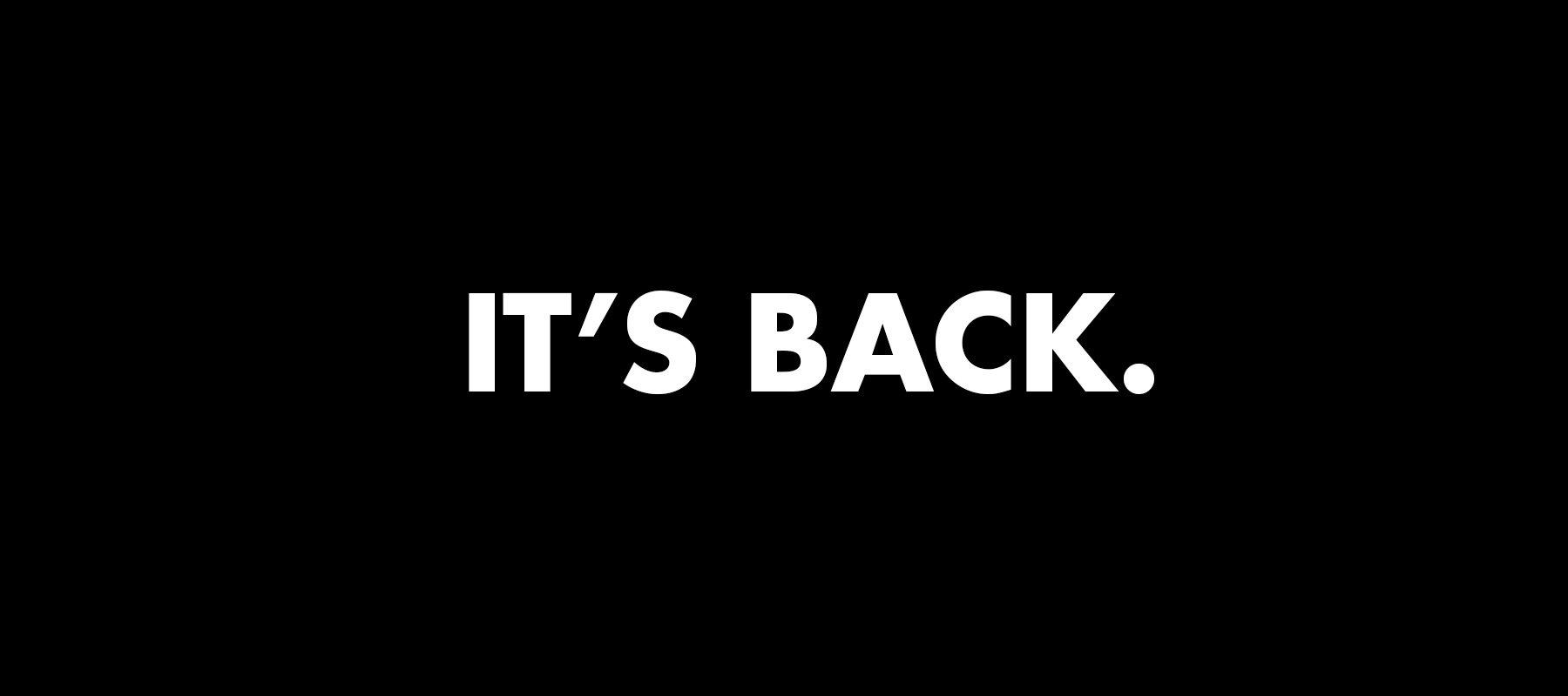 IT'S BACK.