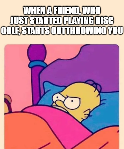when a friend, who just started playing disc golf, starts to outthrowing you disc golf meme